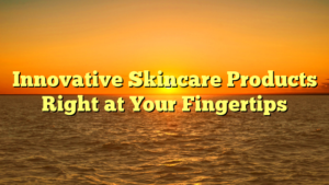 Innovative Skincare Products Right at Your Fingertips