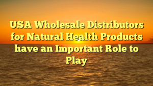 USA Wholesale Distributors for Natural Health Products have an Important Role to Play