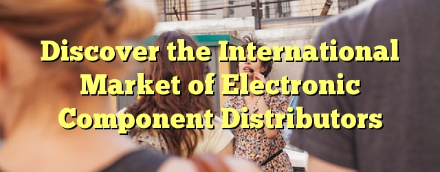 Discover the International Market of Electronic Component Distributors